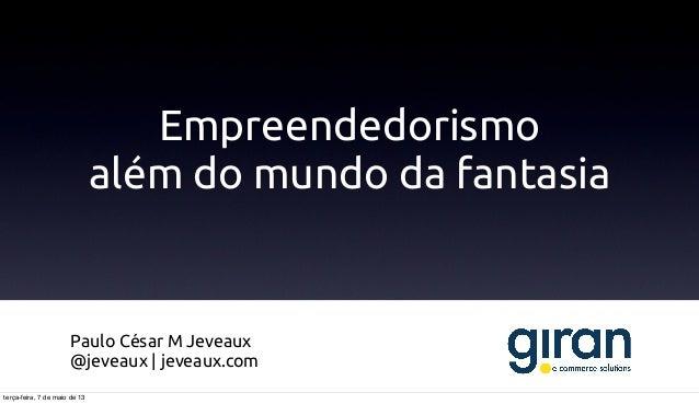 Empreendedorismoalém do mundo da fantasiaPaulo César M Jeveaux@jeveaux | jeveaux.comterça-feira, 7 de maio de 13