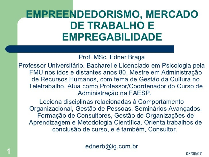 EMPREENDEDORISMO, MERCADO DE TRABALHO E EMPREGABILIDADE <ul><li>Prof. MSc. Edner Braga </li></ul><ul><li>Professor Univers...