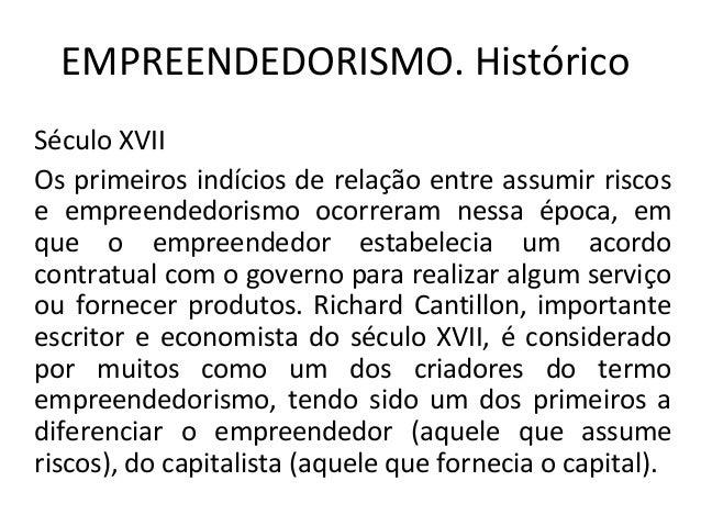 EMPREENDEDORISMO. HistóricoSéculo XVIIOs primeiros indícios de relação entre assumir riscose empreendedorismo ocorreram ne...