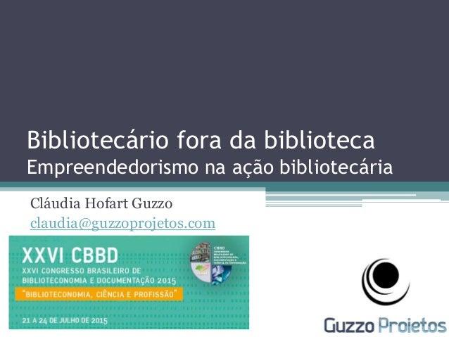Bibliotecário fora da biblioteca Empreendedorismo na ação bibliotecária Cláudia Hofart Guzzo claudia@guzzoprojetos.com
