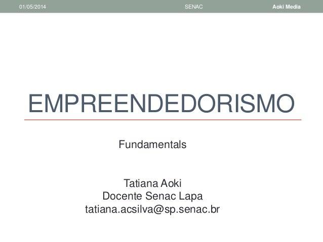 EMPREENDEDORISMO  01/05/2014 SENAC Aoki Media  Fundamentals  Tatiana Aoki  Docente Senac Lapa  tatiana.acsilva@sp.senac.br