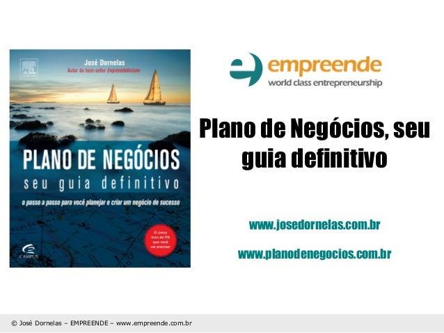 Plano de Negócios, seu guia definitivo www.josedornelas.com.br www.planodenegocios.com.br  © José Dornelas – EMPREENDE – w...