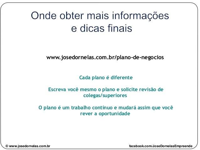 www.josedornelas.com.br/plano-de-negocios Cada plano é diferente Escreva você mesmo o plano e solicite revisão de colegas/...
