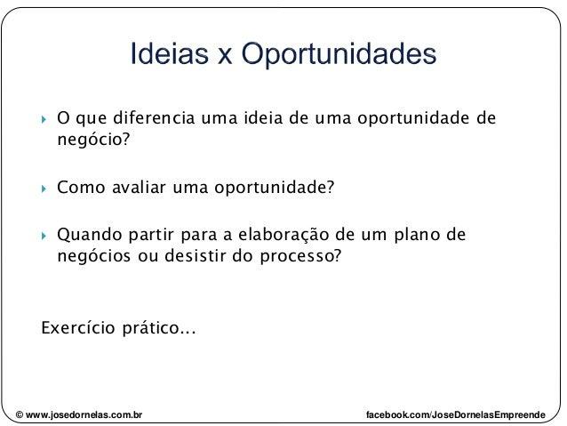 © www.josedornelas.com.br facebook.com/JoseDornelasEmpreende  O que diferencia uma ideia de uma oportunidade de negócio? ...