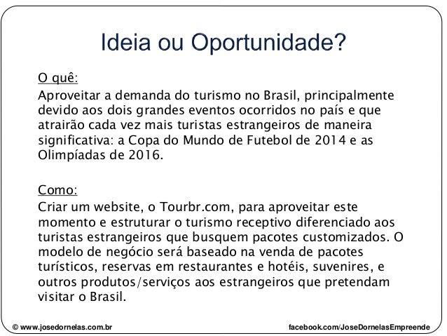 © www.josedornelas.com.br facebook.com/JoseDornelasEmpreende O quê: Aproveitar a demanda do turismo no Brasil, principalme...