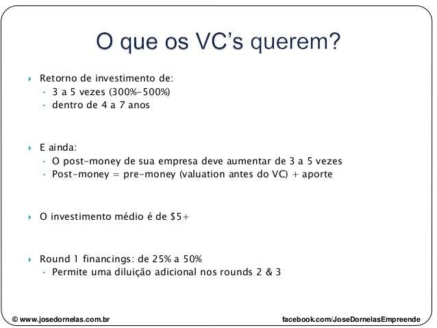  Retorno de investimento de: • 3 a 5 vezes (300%-500%) • dentro de 4 a 7 anos  E ainda: • O post-money de sua empresa de...