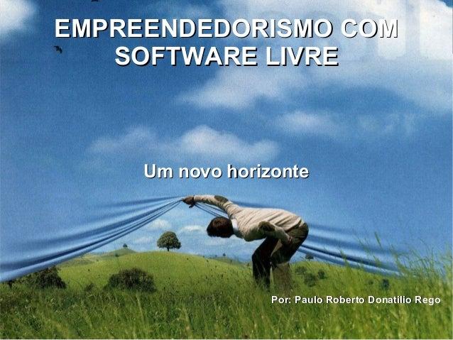 EMPREENDEDORISMO COMEMPREENDEDORISMO COM SOFTWARE LIVRESOFTWARE LIVRE Um novo horizonteUm novo horizonte Por: Paulo Robert...