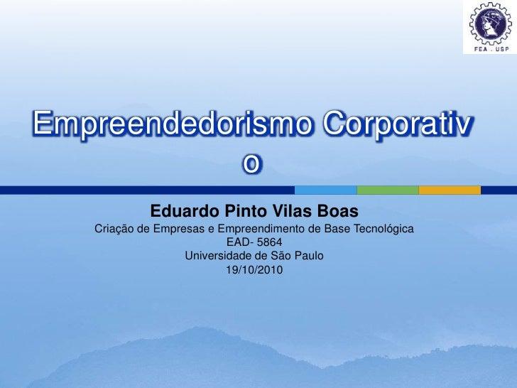 Eduardo Pinto Vilas Boas<br />Criação de Empresas e Empreendimento de Base Tecnológica <br />EAD- 5864<br />Universidade d...