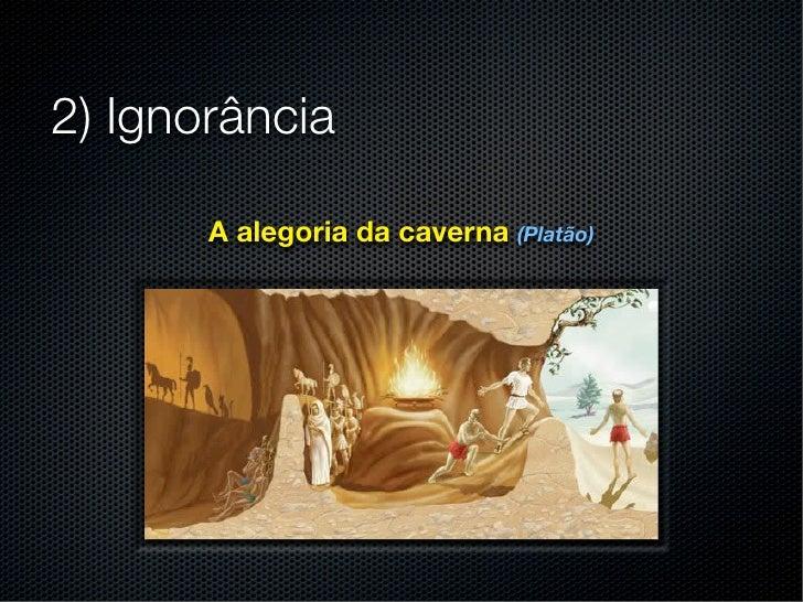 2) Ignorância       A alegoria da caverna (Platão)