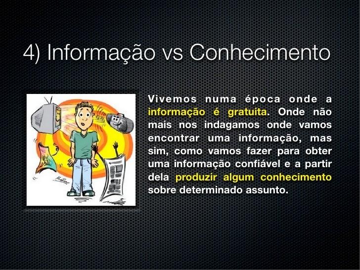 4) Informação vs Conhecimento           Vi v e m o s n u m a é p o c a o n d e a           informação é gratuita. Onde não...