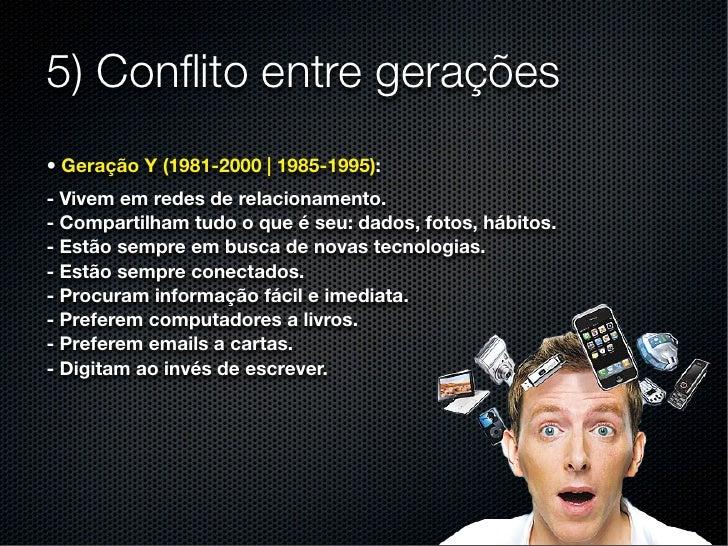 5) Conflito entre gerações• Geração Y (1981-2000 | 1985-1995):- Vivem em redes de relacionamento.- Compartilham tudo o que ...