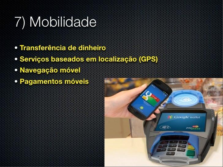 7) Mobilidade• Transferência de dinheiro• Serviços baseados em localização (GPS)• Navegação móvel• Pagamentos móveis