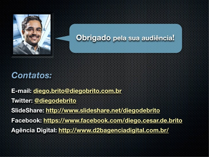 Obrigado pela sua audiência!Contatos:E-mail: diego.brito@diegobrito.com.brTwitter: @diegodebritoSlideShare: http://www.sli...