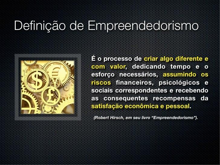 Definição de Empreendedorismo           É o processo de criar algo diferente e           com valor, dedicando tempo e o    ...