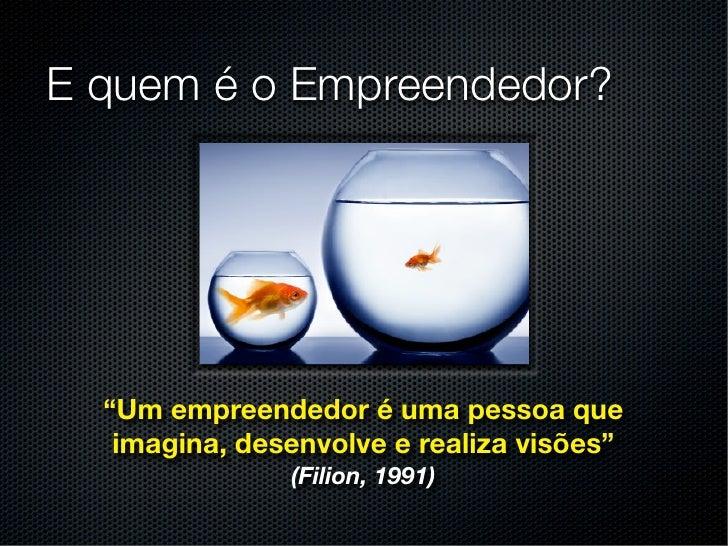 """E quem é o Empreendedor?  """"Um empreendedor é uma pessoa que   imagina, desenvolve e realiza visões""""               (Filion,..."""