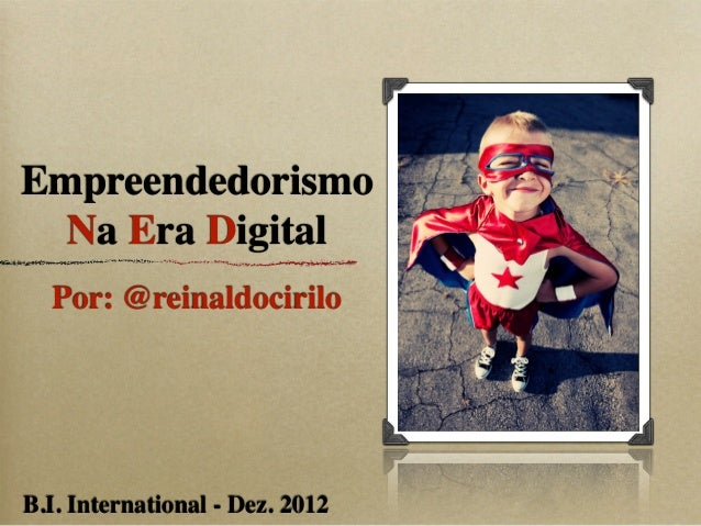 Empreendedorismo  Na Era Digital  Por: @reinaldociriloB.I. International - Dez. 2012