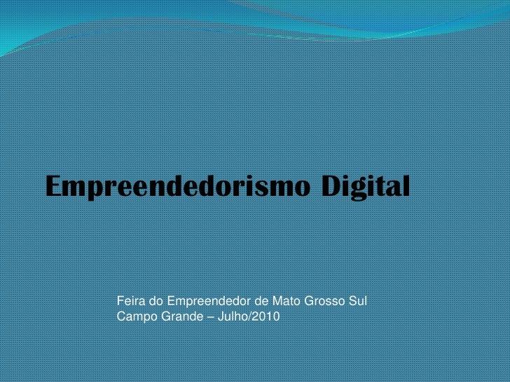 Empreendedorismo Digital       Feira do Empreendedor de Mato Grosso Sul     Campo Grande – Julho/2010
