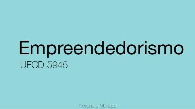 Empreendedorismo  UFCD 5945 - Alexandre Mendes -