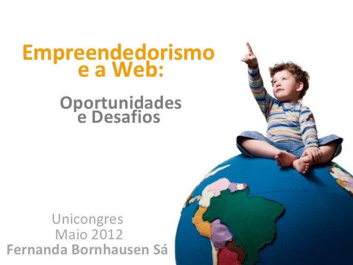 Empreendedorismo      e a Web:       Oportunidades        e Desafios      Unicongres      Maio 2012Fernanda Bornhausen Sá