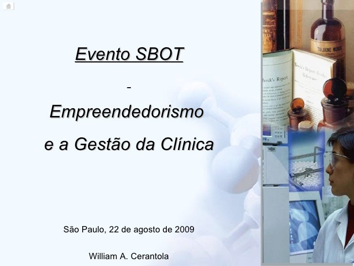 Evento SBOT Empreendedorismo  e a Gestão da Clínica São Paulo, 22 de agosto de 2009 William A. Cerantola