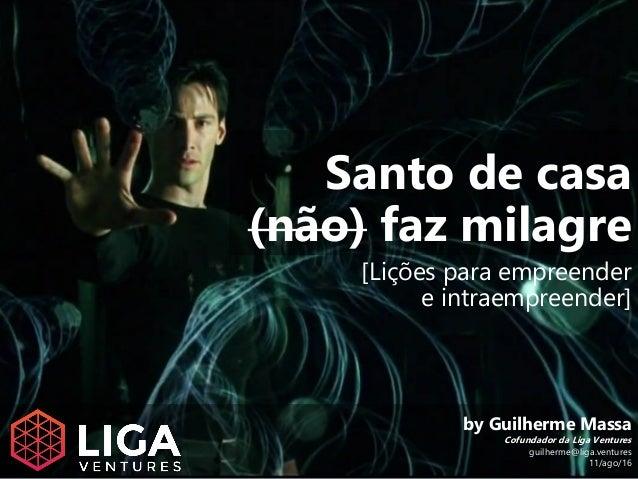 Santo de casa (não) faz milagre [Lições para empreender e intraempreender] by Guilherme Massa Cofundador da Liga Ventures ...
