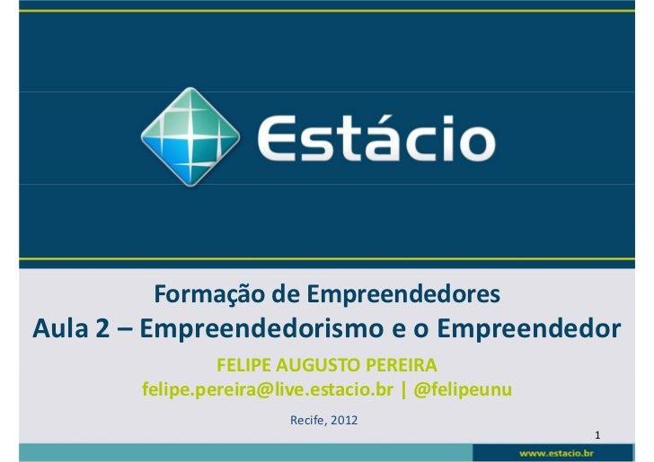Formação de EmpreendedoresAula 2 – Empreendedorismo e o Empreendedor                FELIPE AUGUSTO PEREIRA       felipe.pe...