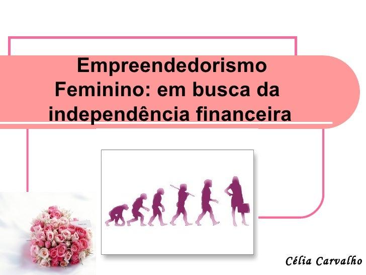 Empreendedorismo Feminino: em busca daindependência financeira                       Célia Carvalho