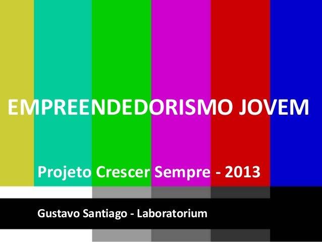 EMPREENDEDORISMO JOVEM  Projeto Crescer Sempre - 2013  Gustavo Santiago - Laboratorium