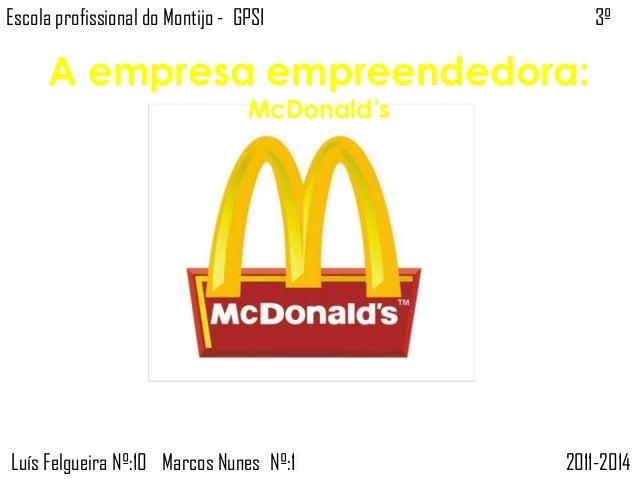 Escola profissional do Montijo - GPSI A empresa empreendedora: McDonald's 3º Marcos Nunes Nº:11 2011-2014Luís Felgueira Nº...