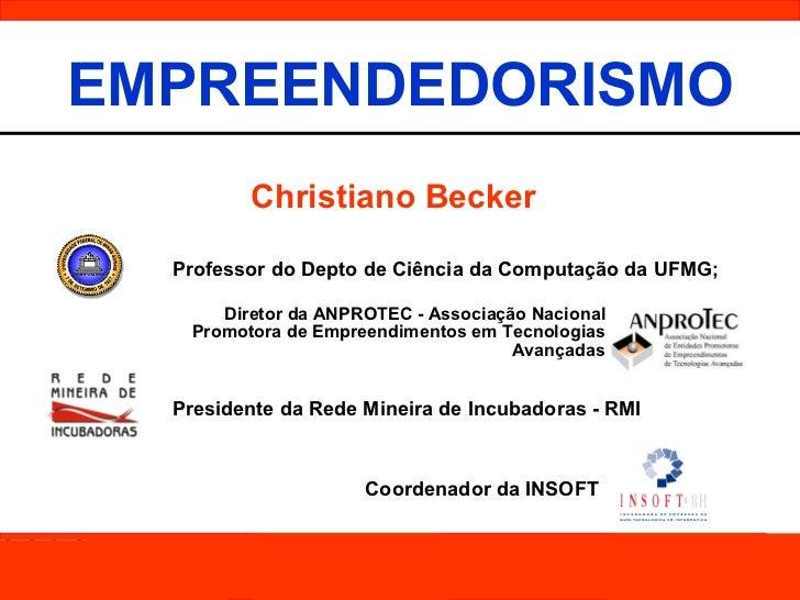 EMPREENDEDORISMO Christiano Becker Professor do Depto de Ciência da Computação da UFMG ; Coordenador da INSOFT Presidente ...