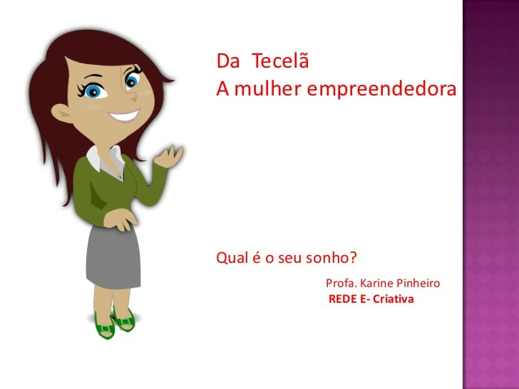 Da TecelãA mulher empreendedoraQual é o seu sonho?              Profa. Karine Pinheiro              REDE E- Criativa