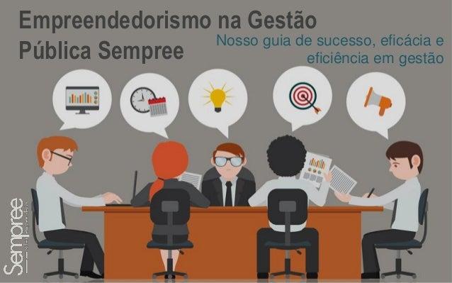 1 Empreendedorismo na Gestão Pública Sempree Nosso guia de sucesso, eficácia e eficiência em gestão