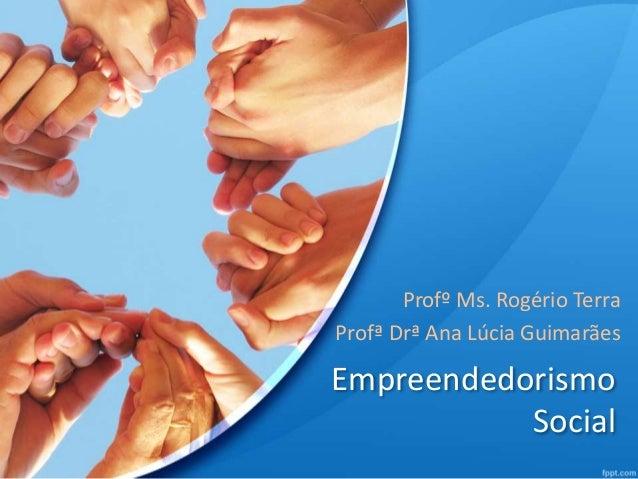 Profº Ms. Rogério Terra  Profª Drª Ana Lúcia Guimarães  Empreendedorismo  Social