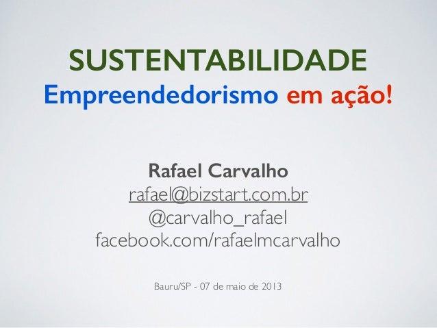 SUSTENTABILIDADE ! Bauru/SP - 07 de maio de 2013 Rafael Carvalho rafael@bizstart.com.br  @carvalho_rafael  facebook.com/...