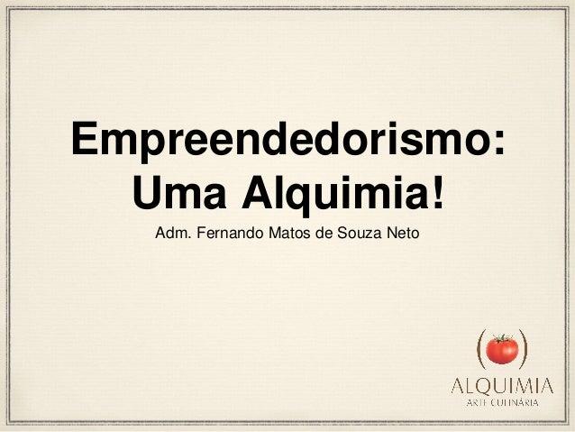 Empreendedorismo:  Uma Alquimia!  Adm. Fernando Matos de Souza Neto