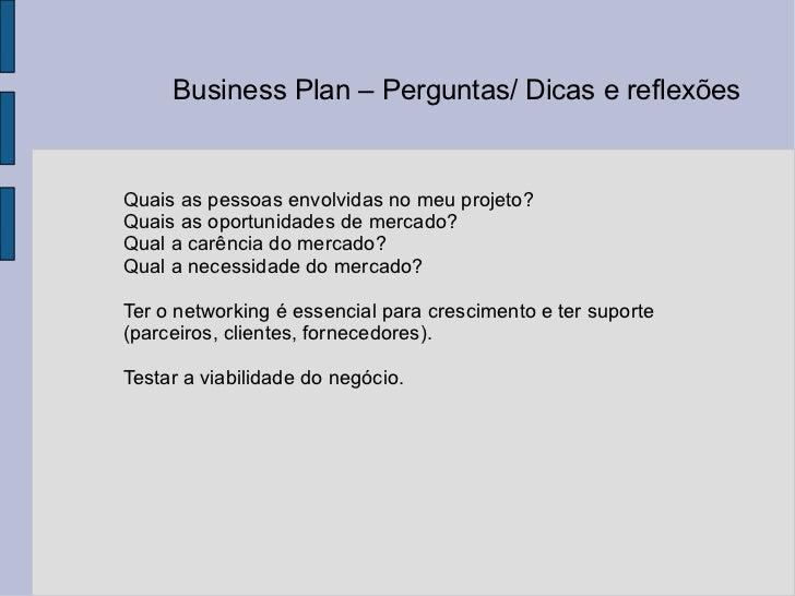 Business Plan – Perguntas/ Dicas e reflexões  Quais as pessoas envolvidas no meu projeto? Quais as oportunidades de mercad...