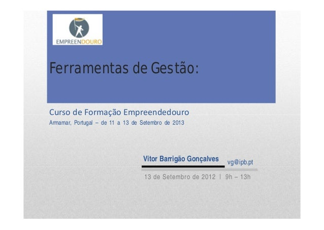 Curso deFormação Empreendedouro Armamar, Portugal – de 11 a 13 de Setembro de 2013 Ferramentas de Gestão: Vitor Barrigão ...