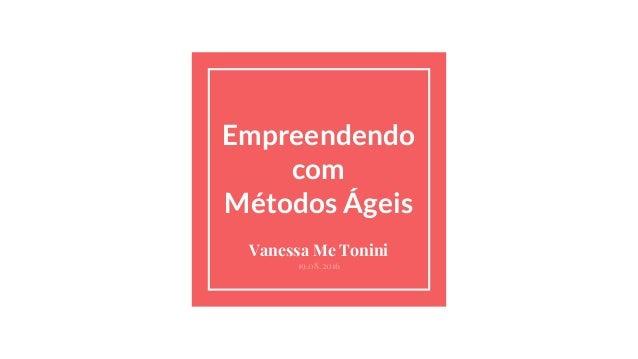 Empreendendo com Métodos Ágeis Vanessa Me Tonini 19.08.2016