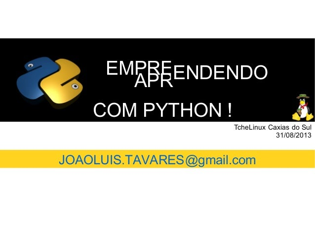 COM PYTHON !COM PYTHON ! EMPREEMPRE APRAPRENDENDOENDENDO TcheLinux Caxias do Sul 31/08/2013 JOAOLUIS.TAVARES@gmail.com