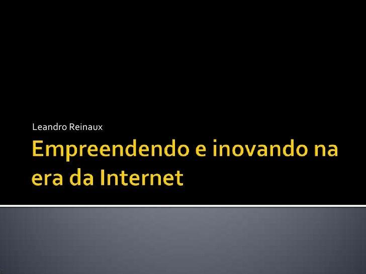 Empreendendo e inovando na era da Internet<br />Leandro Reinaux<br />