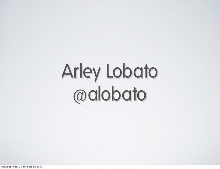 Arley Lobato                                      @alobato   segunda-feira, 31 de maio de 2010