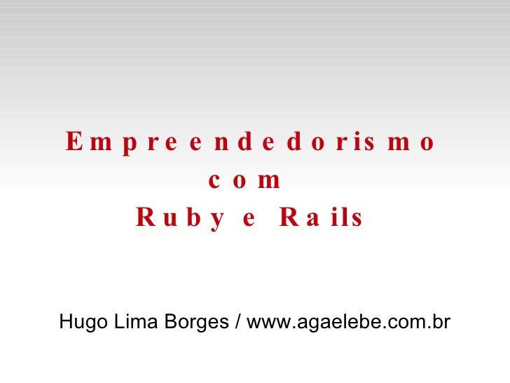 Empreendedorismo com  Ruby e Rails Hugo Lima Borges / www.agaelebe.com.br