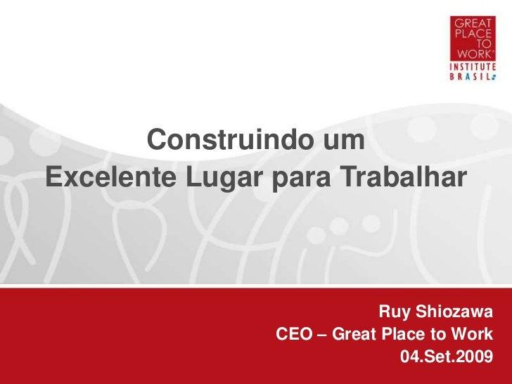 Construindo um<br />Excelente Lugar para Trabalhar<br />Ruy Shiozawa<br />CEO – Great Place to Work<br />04.Set.2009<br />
