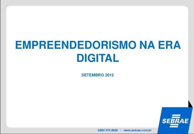 EMPREENDEDORISMO NA ERA        DIGITAL         SETEMBRO 2012               0800 570 0800 / www.sebrae.com.br