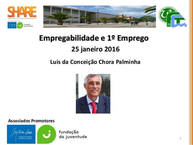 Empregabilidade e 1º Emprego 25 janeiro 2016 Luis da Conceição Chora Palminha 1 Associados Promotores