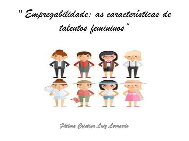 """"""" Empregabilidade: as características de talentos femininos"""" Fátima Cristina Luiz Leonardo"""