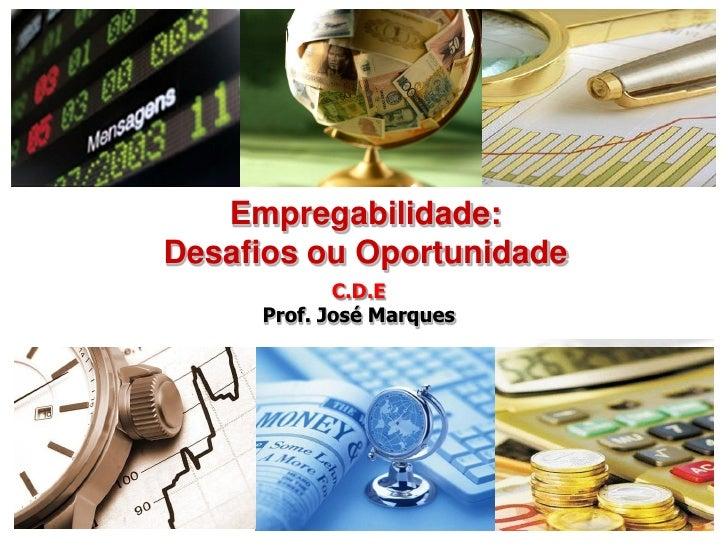 Empregabilidade:Desafios ou Oportunidade            C.D.E     Prof. José Marques                           1