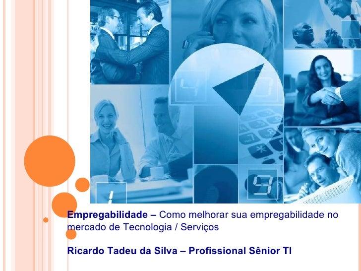 Empregabilidade –  Como melhorar sua empregabilidade no mercado de Tecnologia / Serviços Ricardo Tadeu da Silva – Consulto...
