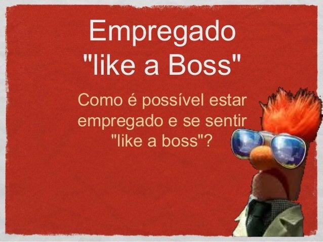 """Empregado """"like a Boss"""" Como é possível estar empregado e se sentir """"like a boss""""?"""