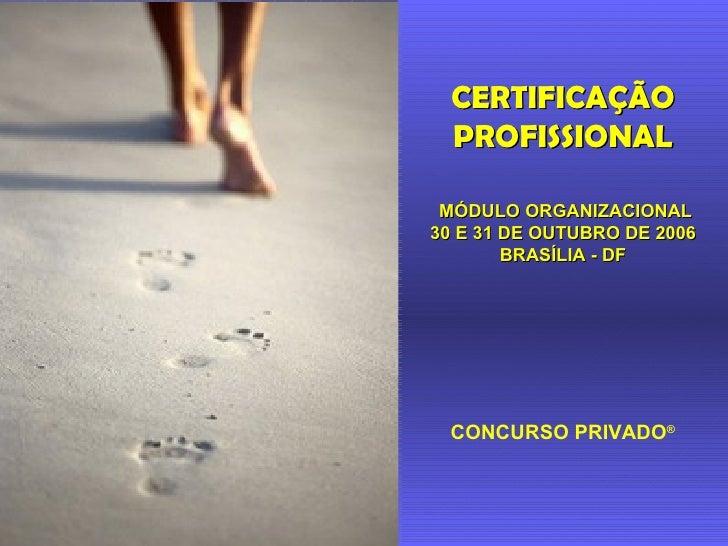 MÓDULO ORGANIZACIONAL 30 E 31 DE OUTUBRO DE 2006 BRASÍLIA - DF CONCURSO PRIVADO ® CERTIFICAÇÃO PROFISSIONAL